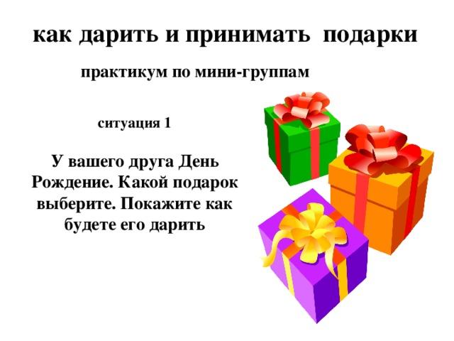 как дарить и принимать подарки практикум по мини-группам ситуация 1  У вашего друга День Рождение. Какой подарок выберите. Покажите как будете его дарить