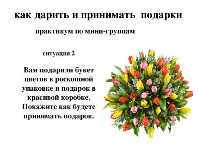как дарить и принимать подарки практикум по мини-группам ситуация 2  Вам подарили букет цветов в роскошной упаковке и подарок в красивой коробке. Покажите как будете принимать подарок.