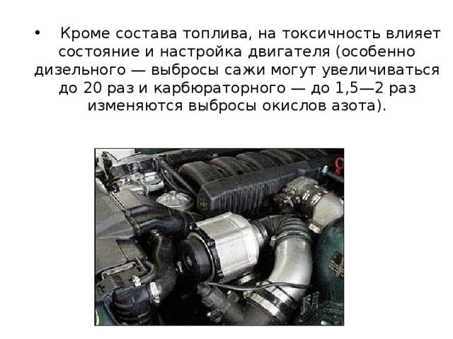 Кроме состава топлива, на токсичность влияет состояние и настройка двигателя (особенно дизельного — выбросы сажи могут увеличиваться до 20 раз и карбюраторного — до 1,5—2 раз изменяются выбросы окислов азота).