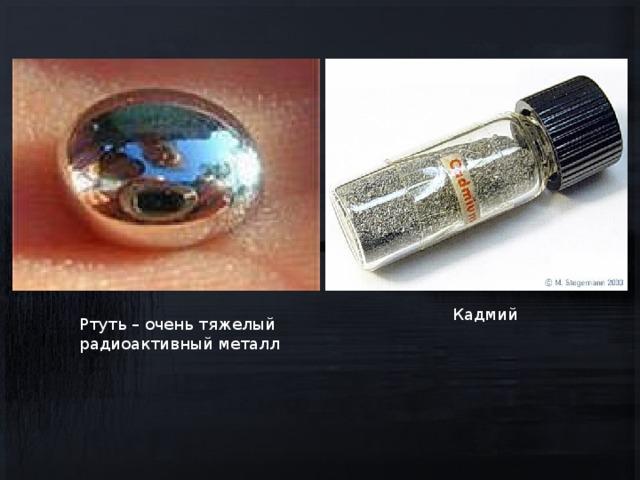 Кадмий Ртуть – очень тяжелый радиоактивный металл