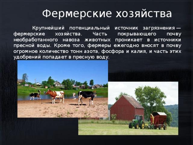 Фермерские хозяйства  Крупнейший потенциальный источник загрязнения— фермерские хозяйства. Часть покрывающего почву необработанного навоза животных проникает в источники пресной воды. Кроме того, фермеры ежегодно вносят в почву огромное количество тонн азота, фосфора и калия, и часть этих удобрений попадает в пресную воду.
