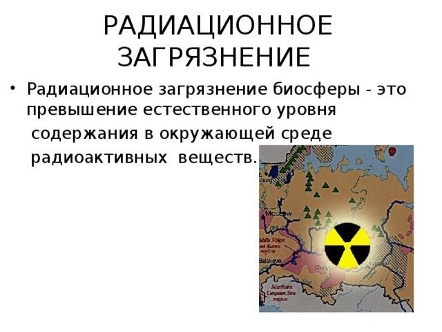 РАДИАЦИОННОЕ ЗАГРЯЗНЕНИЕ  Радиационное загрязнение биосферы - это превышение естественного уровня  содержания в окружающей среде  радиоактивных веществ.