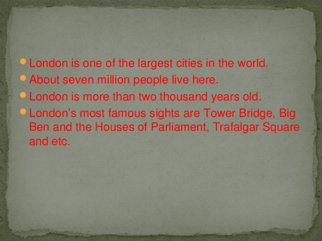 London is one of the largest cities in the world. About seven million people live here. London is more than two thousand years old. London's most famous sights are Tower Bridge, Big Ben and the Houses of Parliament, Trafalgar Square and etc.