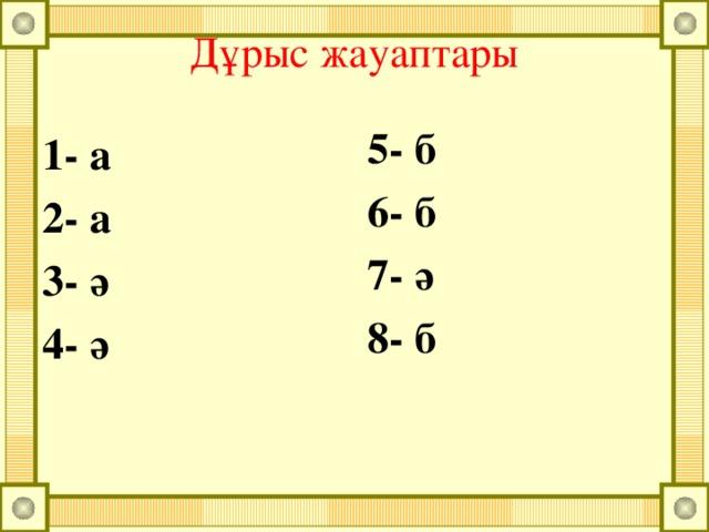 Дұрыс жауаптары 5- б 6- б 7- ә 8- б  1- а 2- а 3- ә 4- ә