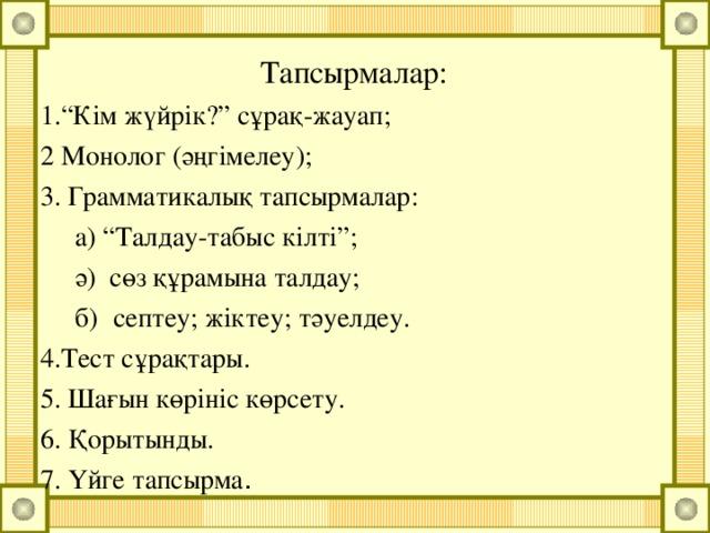 """Тапсырмалар: 1.""""Кім жүйрік?"""" сұрақ-жауап; 2 Монолог (әңгімелеу); 3. Грамматикалық тапсырмалар:  а) """"Талдау-табыс кілті"""";  ә) сөз құрамына талдау;  б)  септеу; жіктеу; тәуелдеу. 4.Тест сұрақтары. 5. Шағын көрініс көрсету. 6. Қорытынды. 7. Үйге тапсырма ."""