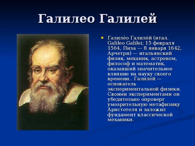 Галиле́о Галиле́й (итал. Galileo Galilei; 15 февраля 1564, Пиза — 8 января 1642, Арчетри) — итальянский физик, механик, астроном, философ и математик, оказавший значительное влияние на науку своего времени.. Галилей — основатель экспериментальной физики. Своими экспериментами он убедительно опроверг умозрительную метафизику Аристотеля и заложил фундамент классической механики.