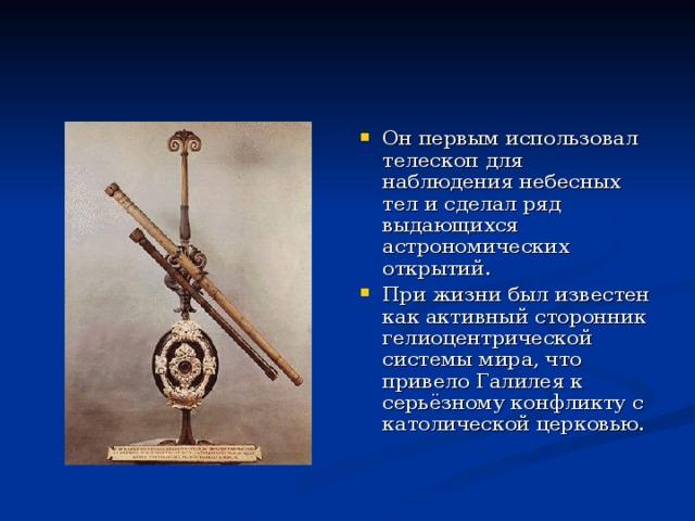 Он первым использовал телескоп для наблюдения небесных тел и сделал ряд выдающихся астрономических открытий. При жизни был известен как активный сторонник гелиоцентрической системы мира, что привело Галилея к серьёзному конфликту с католической церковью.