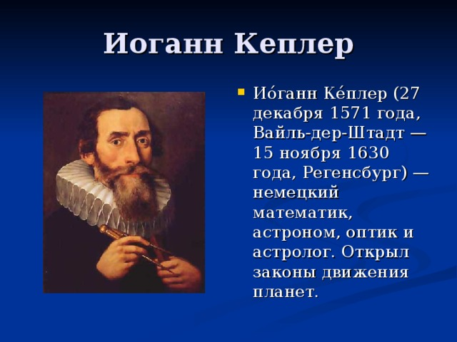 Ио́ганн Ке́плер (27 декабря 1571 года, Вайль-дер-Штадт — 15 ноября 1630 года, Регенсбург) — немецкий математик, астроном, оптик и астролог. Открыл законы движения планет.