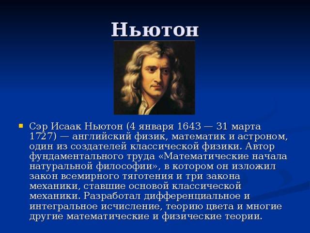 Сэр Исаак Ньютон (4 января 1643 — 31 марта 1727) — английский физик, математик и астроном, один из создателей классической физики. Автор фундаментального труда «Математические начала натуральной философии», в котором он изложил закон всемирного тяготения и три закона механики, ставшие основой классической механики. Разработал дифференциальное и интегральное исчисление, теорию цвета и многие другие математические и физические теории.