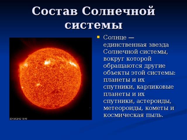 Солнце — единственная звезда Солнечной системы, вокруг которой обращаются другие объекты этой системы: планеты и их спутники, карликовые планеты и их спутники, астероиды, метеороиды, кометы и космическая пыль.