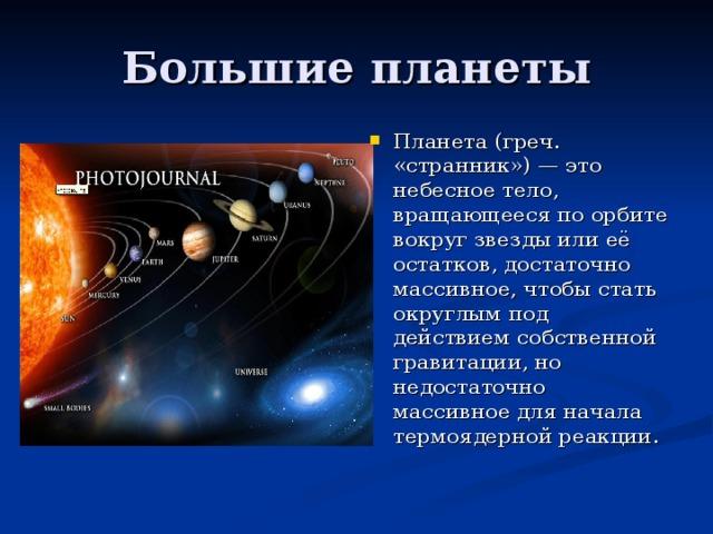 Планета (греч. «странник») — это небесное тело, вращающееся по орбите вокруг звезды или её остатков, достаточно массивное, чтобы стать округлым под действием собственной гравитации, но недостаточно массивное для начала термоядерной реакции.
