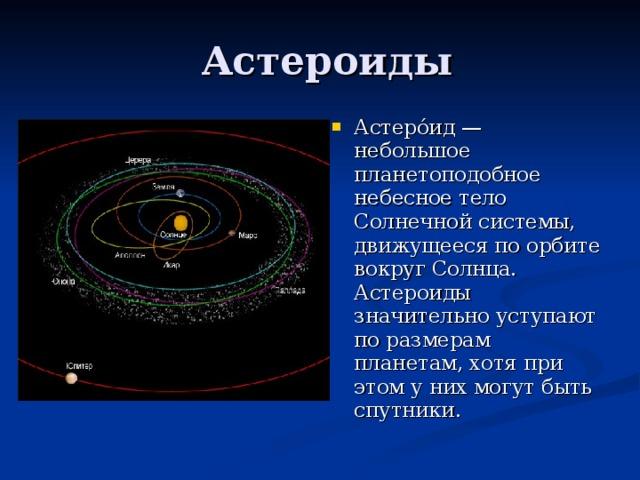 Астеро́ид — небольшое планетоподобное небесное тело Солнечной системы, движущееся по орбите вокруг Солнца. Астероиды значительно уступают по размерам планетам, хотя при этом у них могут быть спутники.