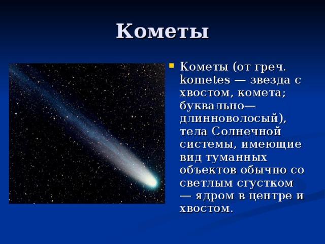 Кометы (от греч. kometes — звезда с хвостом, комета; буквально—длинноволосый), тела Солнечной системы, имеющие вид туманных объектов обычно со светлым сгустком — ядром в центре и хвостом.