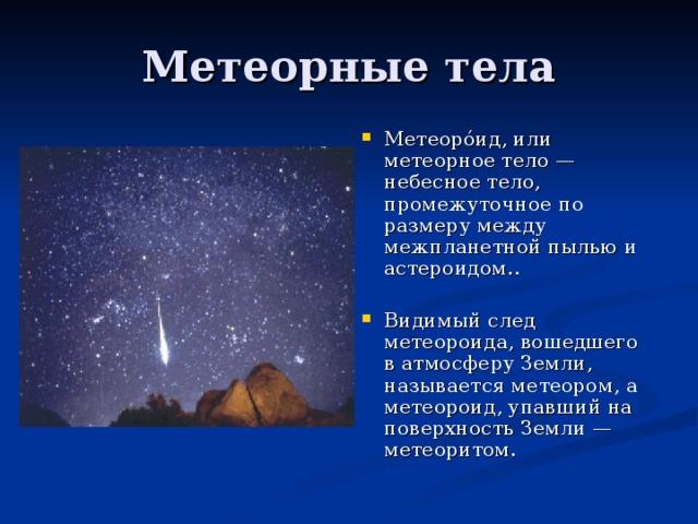 Метеоро́ид, или метеорное тело — небесное тело, промежуточное по размеру между межпланетной пылью и астероидом..  Видимый след метеороида, вошедшего в атмосферу Земли, называется метеором, а метеороид, упавший на поверхность Земли — метеоритом.