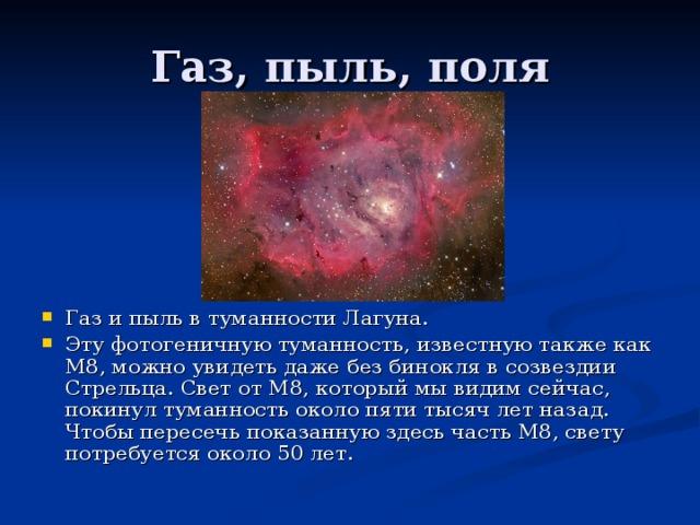 Газ и пыль в туманности Лагуна. Эту фотогеничную туманность, известную также как M8, можно увидеть даже без бинокля в созвездии Стрельца. Свет от M8, который мы видим сейчас, покинул туманность около пяти тысяч лет назад. Чтобы пересечь показанную здесь часть M8, свету потребуется около 50 лет.