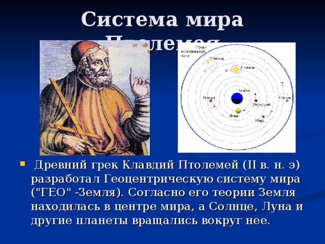 Древний грек Клавдий Птолемей ( II в. н. э) разработал Геоцентрическую систему мира (