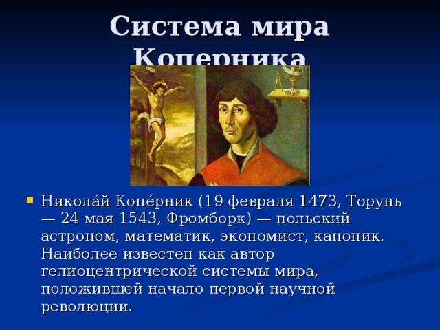 Никола́й Копе́рник (19 февраля 1473, Торунь — 24 мая 1543, Фромборк) — польский астроном, математик, экономист, каноник. Наиболее известен как автор гелиоцентрической системы мира, положившей начало первой научной революции.