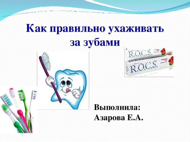 Как правильно ухаживать за зубами Выполнила: Азарова Е.А.
