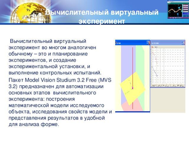 Вычислительный виртуальный  эксперимент  Вычислительный виртуальный эксперимент во многом аналогичен обычному – это и планирование экспериментов, и создание экспериментальной установки, и выполнение контрольных испытаний. Пакет Model Vision Studium 3.2 Free (MVS 3.2) предназначен для автоматизации основных этапов вычислительного эксперимента: построения математической модели исследуемого объекта, исследования свойств модели и представления результатов в удобной для анализа форме.