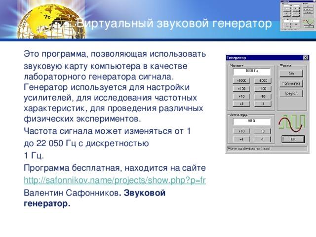 Виртуальный звуковой генератор Это программа, позволяющая использовать звуковую карту компьютера в качестве лабораторного генератора сигнала. Генератор используется для настройки усилителей, для исследования частотных характеристик , для проведения различных физических экспериментов. Частота сигнала может изменяться от 1 до 22 050 Гц с дискретностью 1 Гц. Программа бесплатная, находится на сайте http :// safonnikov.name/projects/show.php?p=fr Валентин Сафонников . Звуковой генератор.