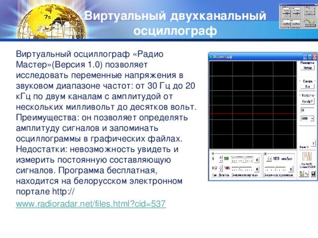 Виртуальный двухканальный осциллограф Виртуальный осциллограф «Радио Мастер»(Версия 1.0) позволяет исследовать переменные напряжения в звуковом диапазоне частот: от 30 Гц до 20 кГц по двум каналам с амплитудой от нескольких милливольт до десятков вольт. Преимущества: он позволяет определять амплитуду сигналов и запоминать осциллограммы в графических файлах. Недостатки: невозможность увидеть и измерить постоянную составляющую сигналов. Программа бесплатная, находится на белорусском электронном портале http:// www.radioradar.net/files.html?cid=537