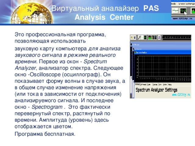 Виртуальный аналайзер PAS Analysis Center   Это профессиональная программа, позволяющая использовать звуковую карту компьютера для анализа звукового сигнала в режиме реального времени. Первое из окон - Spectrum Analyzer , анализатор спектра. Следующее окно -Oscilloscope (осциллограф). Он показывает форму волны в случае звука, а в общем случае изменение напряжения (или тока в зависимости от подключения) анализируемого сигнала. И последнее окно - Spectrogram . Это фактически перевернутый спектр, растянутый по времени. Амплитуда (уровень) здесь отображается цветом. Программа бесплатная.