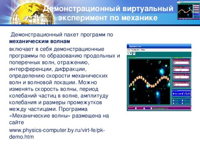 Демонстрационный виртуальный  эксперимент по механике    Демонстрационный пакет программ по механическим волнам включает в себя демонстрационные программы по образованию продольных и поперечных волн, отражению, интерференции, дифракции, определению скорости механических волн и волновой локации.  Можно изменять скорость волны, период колебаний частиц в волне, амплитуду колебания и размеры промежутков между частицами. Программа «Механические волны» размещена на сайте www.physics-computer.by.ru/virt-fe/pk-demo.htm