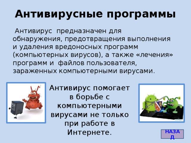 Антивирусные программы  Антивирус предназначен для обнаружения, предотвращения выполнения и удаления вредоносных программ (компьютерных вирусов), а также «лечения» программ и файлов пользователя, зараженных компьютерными вирусами. Антивирус помогает в борьбе с компьютерными вирусами не только при работе в Интернете. Картинка антивируса - http://masterhitech.ru/uploads/posts/2013-07/1375273214_antivirus_dlja_android.jpg Картинка вируса - http://itumbler.ru/wp-content/uploads/2013/05/virus.jpg НАЗАД 6
