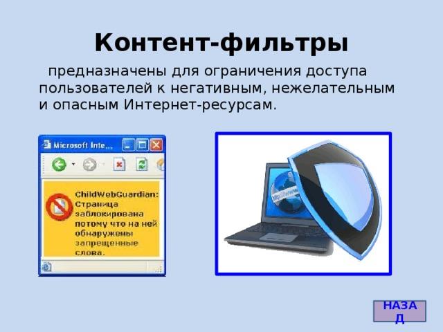 Контент-фильтры  предназначены для ограничения доступа пользователей к негативным, нежелательным и опасным Интернет-ресурсам. http://www.childwebguardian.ru/img/screenshots/fwords_small.gif НАЗАД 6