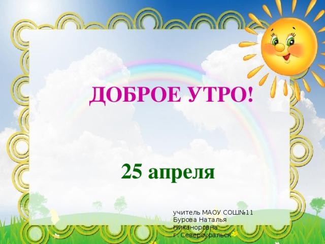 ДОБРОЕ УТРО! 25 апреля учитель МАОУ СОШ№11 Бурова Наталья Никаноровна г. Североуральск