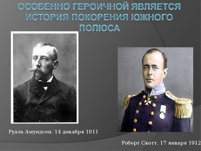 Руаль Амундсен. 14 декабря 1911 Роберт Скотт. 17 января 1912