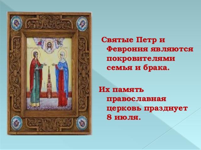 Святые Петр и Феврония являются покровителями семья и брака.  Их память православная церковь празднует 8 июля.