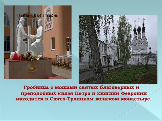 Гробница с мощами святых благоверных и преподобных князя Петра и княгини Февронии находится в Свято-Троицком женском монастыре.