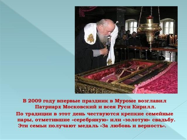 В 2009 году впервые праздник в Муроме возглавил Патриарх Московский и всея Руси Кирилл.  По традиции в этот день чествуются крепкие семейные пары, отметившие «серебряную» или «золотую» свадьбу. Эти семьи получают медаль «За любовь и верность».