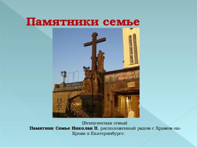 Памятники семье (Венценосная семья)  Памятник Семье Николая II , расположенный рядом с Храмом-на-Крови в Екатеринбурге .