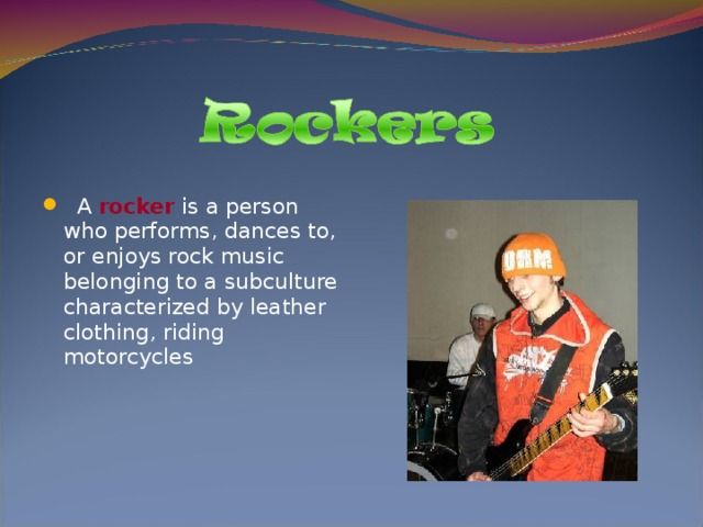 A rocker is a person who performs, dances to, or enjoys rock music belonging to a subculture characterized by leather clothing, riding motorcycles