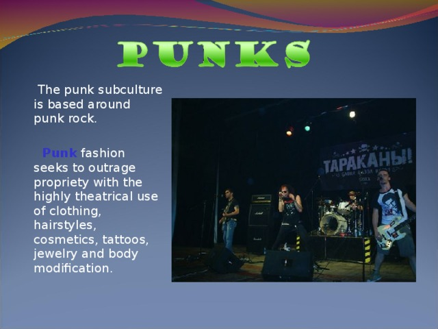 The punk subculture is based around punk rock.   Punk fashion seeks to outrage propriety with the highly theatrical use of clothing, hairstyles, cosmetics, tattoos, jewelry and body modification.
