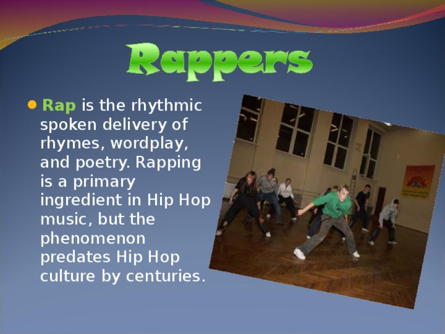 Rap is the rhythmic spoken delivery of rhymes, wordplay, and poetry. Rapping is a primary ingredient in Hip Hop music, but the phenomenon predates Hip Hop culture by centuries.