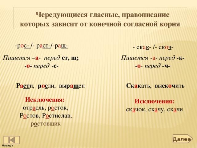 Чередующиеся гласные, правописание которых зависит от конечной согласной корня  -р о с- /- р а ст- /-р а щ- - ск а к - /- ск о ч - Пишется - а - перед - к - Пишется – а -  перед  ст, щ;  - о - перед  -с- - о - перед - ч- Р а ст и,  р о с ли, вы р а щ ен Ск а к ать, вы ск о ч ить Исключения: отр а сль, р о сток, Р о стов, Р о стислав, р о стовщик Исключения: ск а чок, ск а чу, ск а чи  Далее Назад в содержание 2