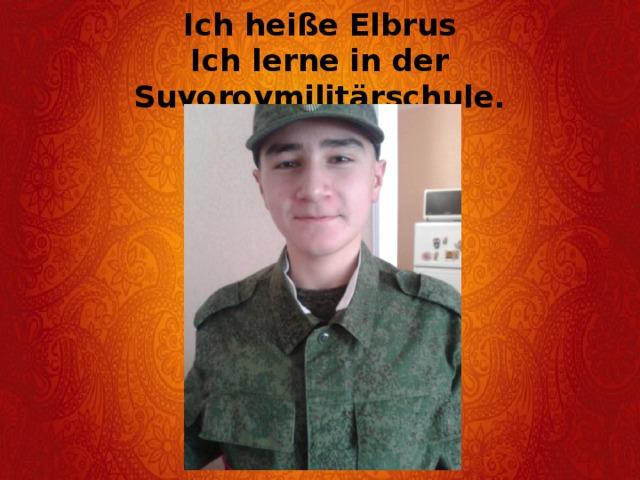 Ich heiße Elbrus  Ich lerne in der Suvorovmilitärschule.