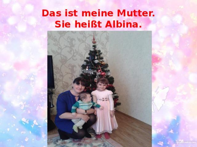 Das ist meine Mutter.  Sie heißt Albina.