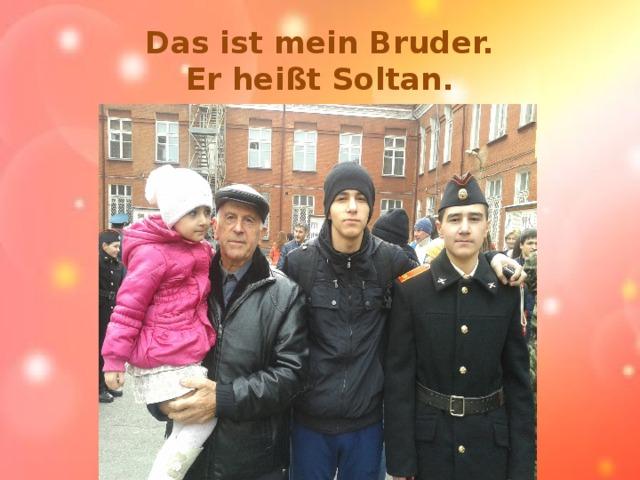 Das ist mein Bruder.  Er heißt Soltan.