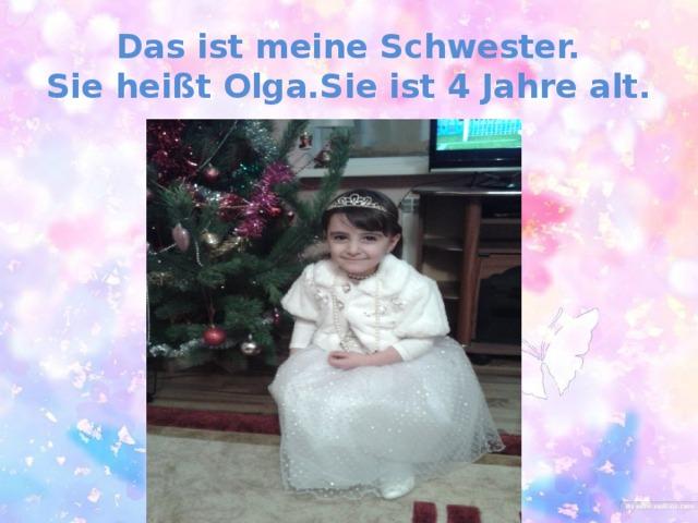 Das ist meine Schwester.  Sie heißt Olga.Sie ist 4 Jahre alt.