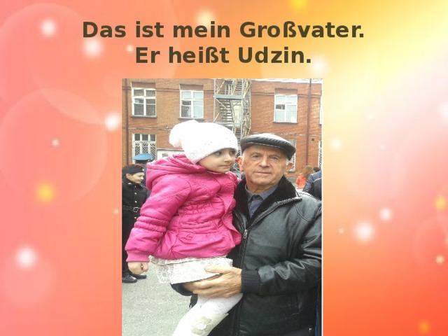 Das ist mein Großvater.  Er heißt Udzin.