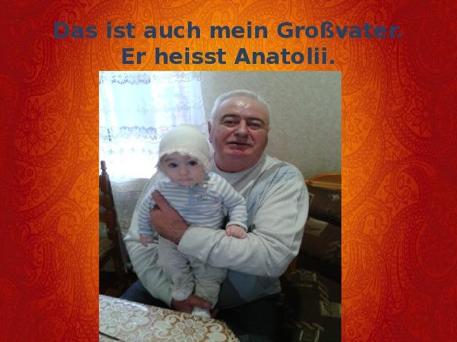 Das ist auch mein Großvater.  Er heisst Anatolii.