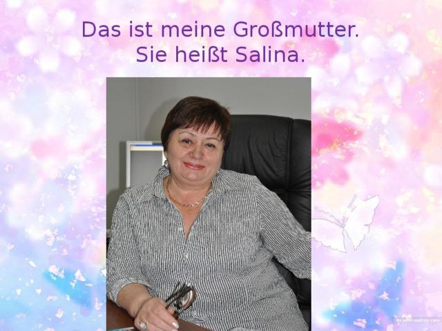 Das ist meine Großmutter.  Sie heißt Salina.