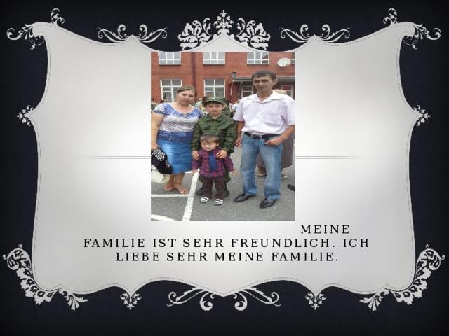 meine familie ist sehr freundlich. Ich liebe sehr meine familie.