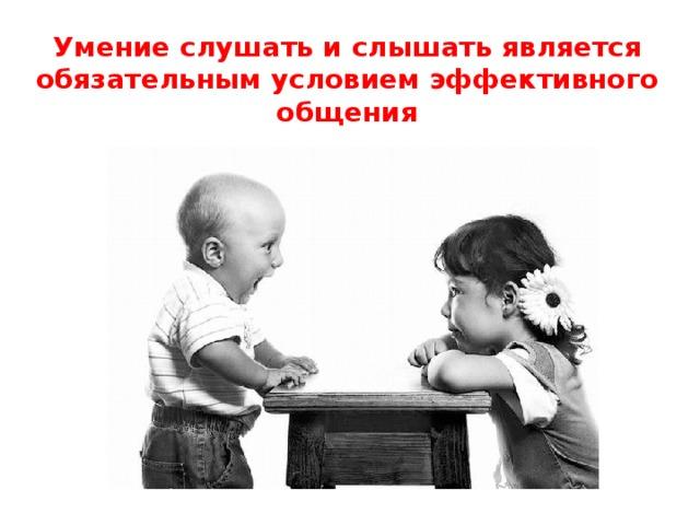 Умение слушать и слышать является обязательным условием эффективного общения