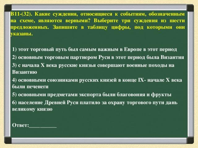 В11-(32). Какие суждения, относящиеся к событиям, обозначенным на схеме, являются верными? Выберите три суждения из шести предложенных. Запишите в таблицу цифры, под которыми они указаны.    1) этот торговый путь был самым важным в Европе в этот период 2) основным торговым партнером Руси в этот период была Византия 3) с начала X века русские князья совершают военные походы на Византию 4) основными союзниками русских князей в конце IX- начале X века были печенеги 5) основными предметами экспорта были благовония и фрукты 6) население Древней Руси платило за охрану торгового пути дань великому князю  Ответ:__________