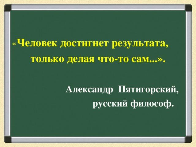 « Человек достигнет результата, только делая что-то сам...».   Александр Пятигорский,  русский философ.
